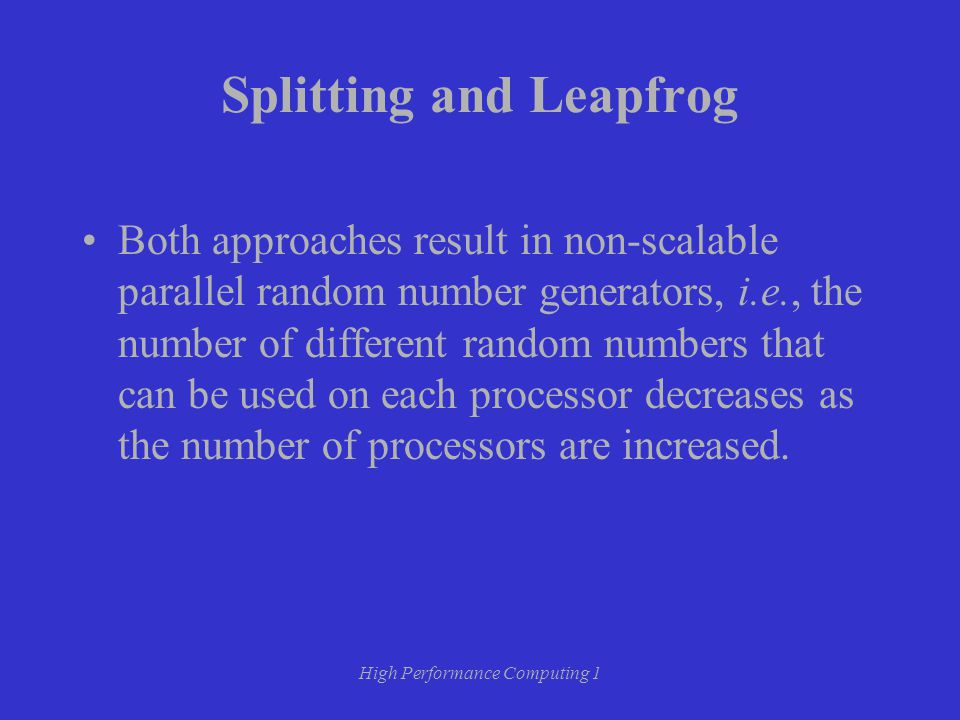 High Performance Computing 1 Splitting and Leapfrog Both approaches result in non-scalable parallel random number generators, i.e., the number of different random numbers that can be used on each processor decreases as the number of processors are increased.