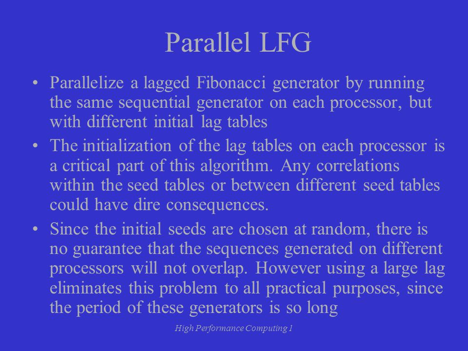 High Performance Computing 1 Parallel LFG Parallelize a lagged Fibonacci generator by running the same sequential generator on each processor, but with different initial lag tables The initialization of the lag tables on each processor is a critical part of this algorithm.