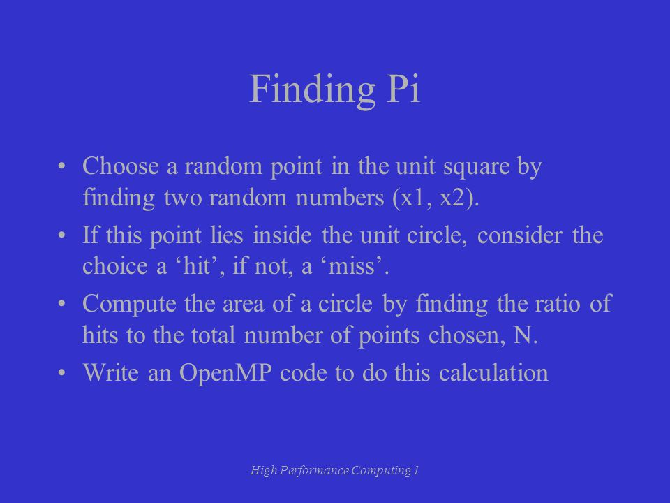High Performance Computing 1 Finding Pi Choose a random point in the unit square by finding two random numbers (x1, x2).