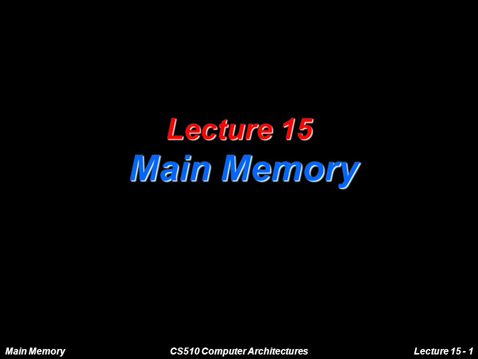 Main MemoryCS510 Computer ArchitecturesLecture 15 - 1 Lecture 15 Main Memory