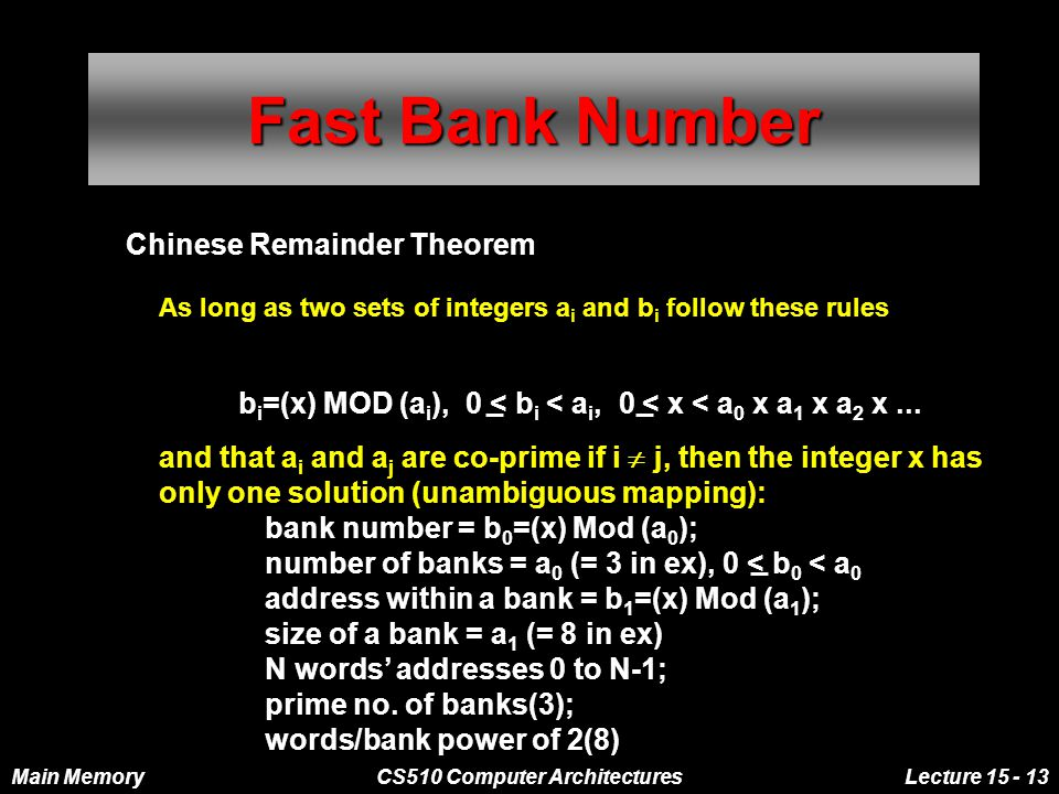 Main MemoryCS510 Computer ArchitecturesLecture 15 - 13 Chinese Remainder Theorem As long as two sets of integers a i and b i follow these rules Fast Bank Number b i =(x) MOD (a i ), 0 < b i < a i, 0 < x < a 0 x a 1 x a 2 x...