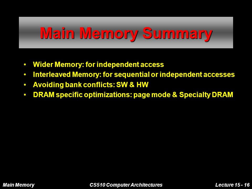 Main MemoryCS510 Computer ArchitecturesLecture 15 - 16 Main Memory Summary Wider Memory: for independent access Interleaved Memory: for sequential or independent accesses Avoiding bank conflicts: SW & HW DRAM specific optimizations: page mode & Specialty DRAM