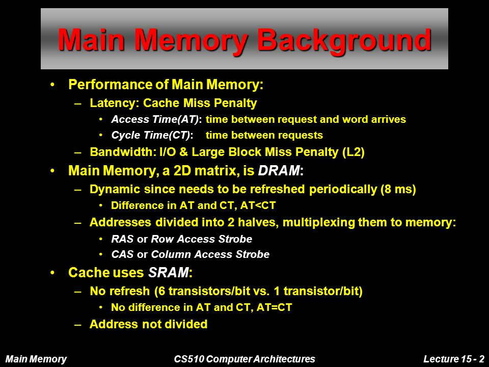 Main MemoryCS510 Computer ArchitecturesLecture 15 - 2 Main Memory Background Performance of Main Memory: –Latency: Cache Miss Penalty Access Time(AT): time between request and word arrives Cycle Time(CT): time between requests –Bandwidth: I/O & Large Block Miss Penalty (L2) Main Memory, a 2D matrix, is DRAM: –Dynamic since needs to be refreshed periodically (8 ms) Difference in AT and CT, AT<CT –Addresses divided into 2 halves, multiplexing them to memory: RAS or Row Access Strobe CAS or Column Access Strobe Cache uses SRAM: –No refresh (6 transistors/bit vs.