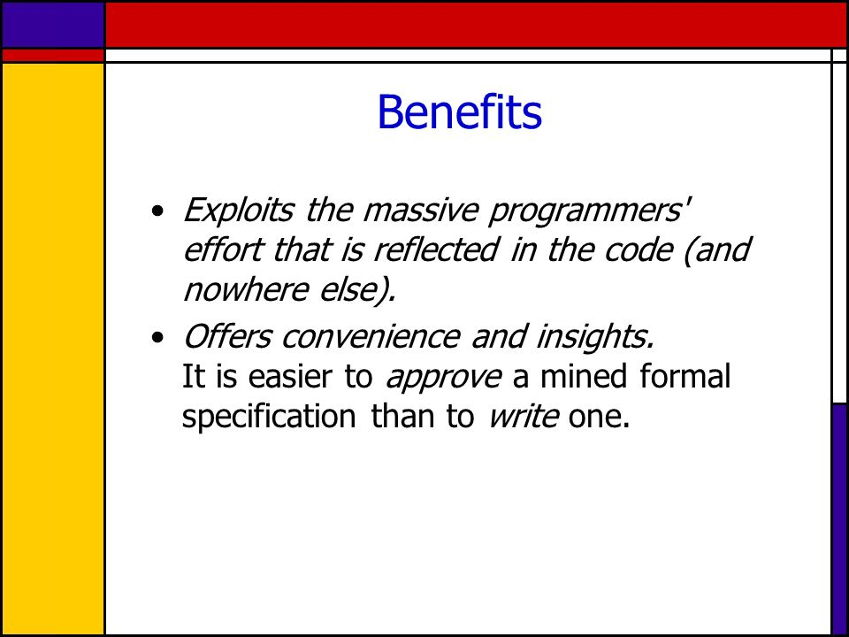 Benefits Exploits the massive programmers effort that is reflected in the code (and nowhere else).