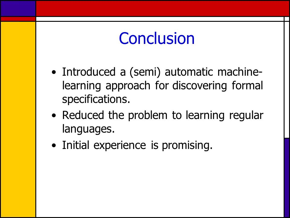 Conclusion Introduced a (semi) automatic machine- learning approach for discovering formal specifications.