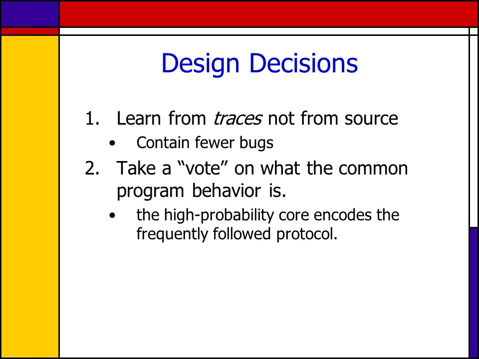 Design Decisions 1.Learn from traces not from source Contain fewer bugs 2.Take a vote on what the common program behavior is.