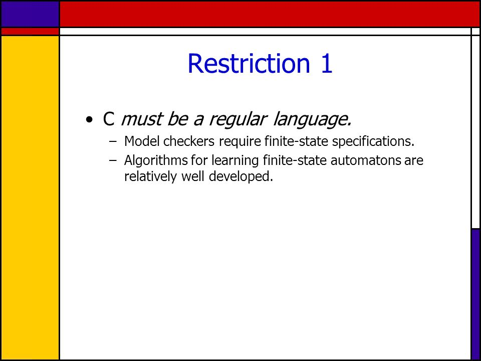 Restriction 1 C must be a regular language. –Model checkers require finite-state specifications.