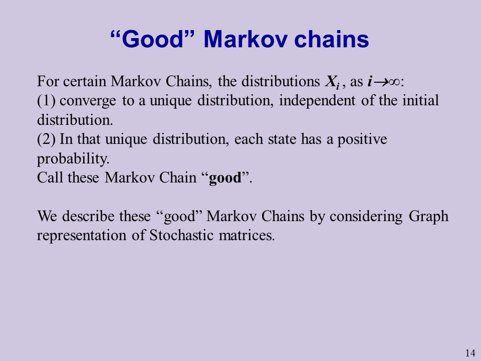 14 Good Markov chains For certain Markov Chains, the distributions X i, as i  ∞: (1) converge to a unique distribution, independent of the initial distribution.
