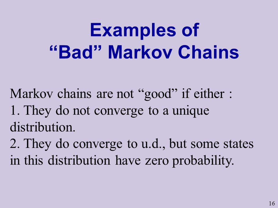 16 Examples of Bad Markov Chains Markov chains are not good if either : 1.