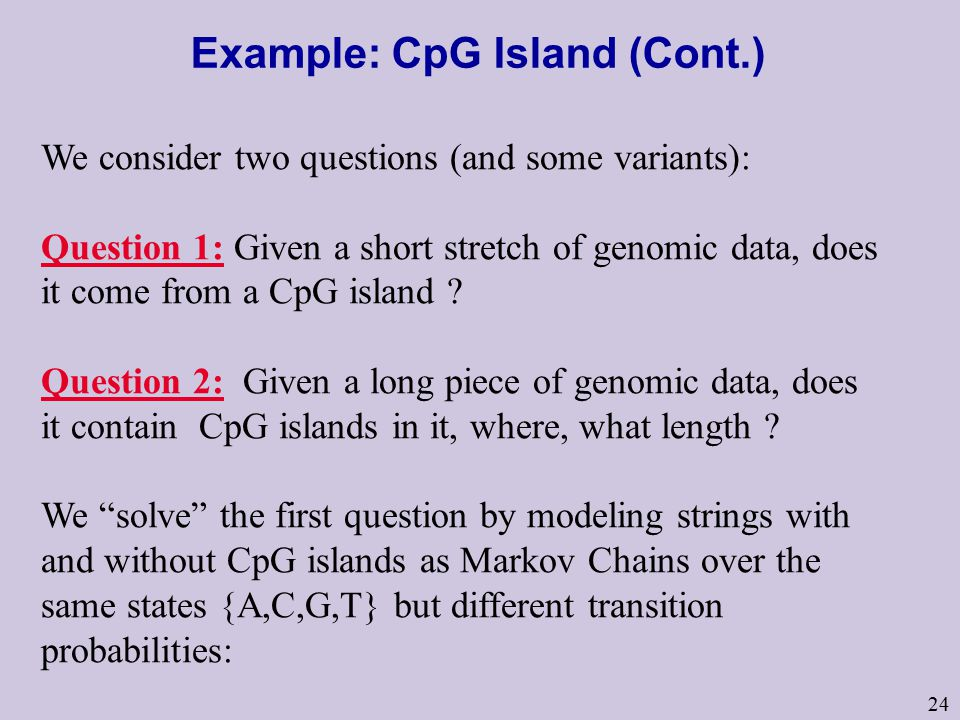 24 Example: CpG Island (Cont.) We consider two questions (and some variants): Question 1: Given a short stretch of genomic data, does it come from a CpG island .