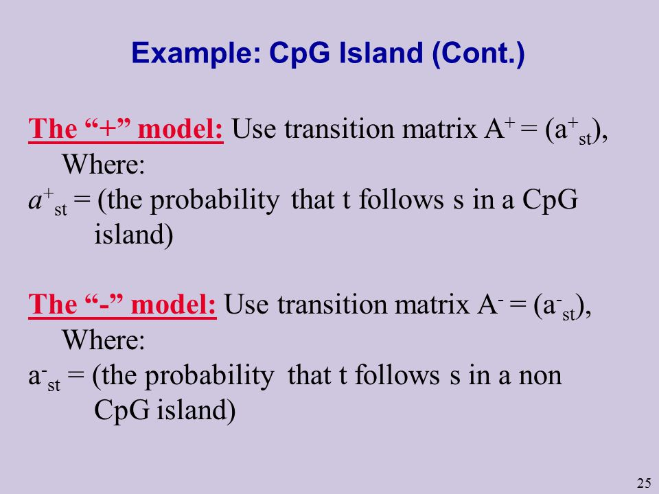 25 Example: CpG Island (Cont.) The + model: Use transition matrix A + = (a + st ), Where: a + st = (the probability that t follows s in a CpG island) The - model: Use transition matrix A - = (a - st ), Where: a - st = (the probability that t follows s in a non CpG island)