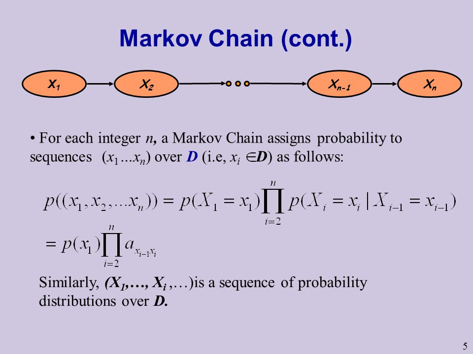 5 Markov Chain (cont.) X1X1 X2X2 X n-1 XnXn For each integer n, a Markov Chain assigns probability to sequences (x 1 …x n ) over D (i.e, x i D) as follows: Similarly, (X 1,…, X i,…)is a sequence of probability distributions over D.