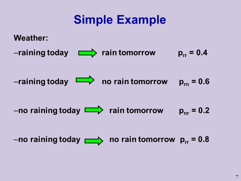7 Weather: –raining today rain tomorrow p rr = 0.4 –raining today no rain tomorrow p rn = 0.6 –no raining today rain tomorrow p nr = 0.2 –no raining today no rain tomorrow p rr = 0.8 Simple Example