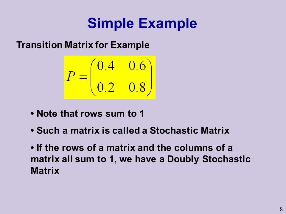 8 Transition Matrix for Example Note that rows sum to 1 Such a matrix is called a Stochastic Matrix If the rows of a matrix and the columns of a matrix all sum to 1, we have a Doubly Stochastic Matrix