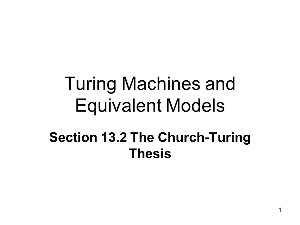 1 Turing Machines and Equivalent Models Section 13.2 The Church-Turing Thesis