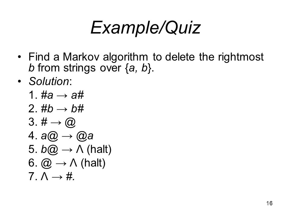 16 Example/Quiz Find a Markov algorithm to delete the rightmost b from strings over {a, b}.