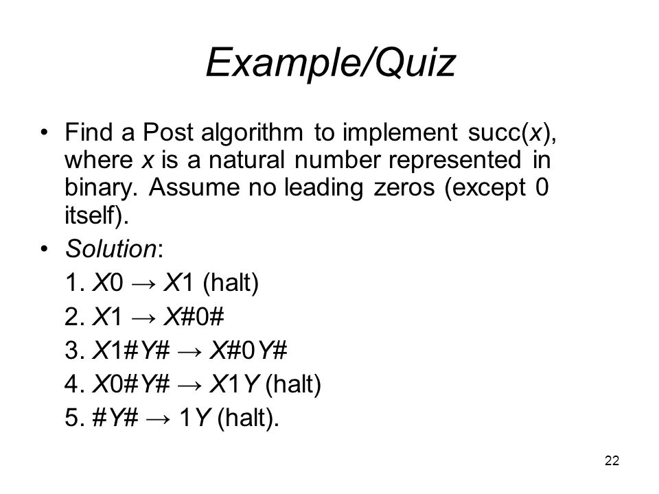 22 Example/Quiz Find a Post algorithm to implement succ(x), where x is a natural number represented in binary.