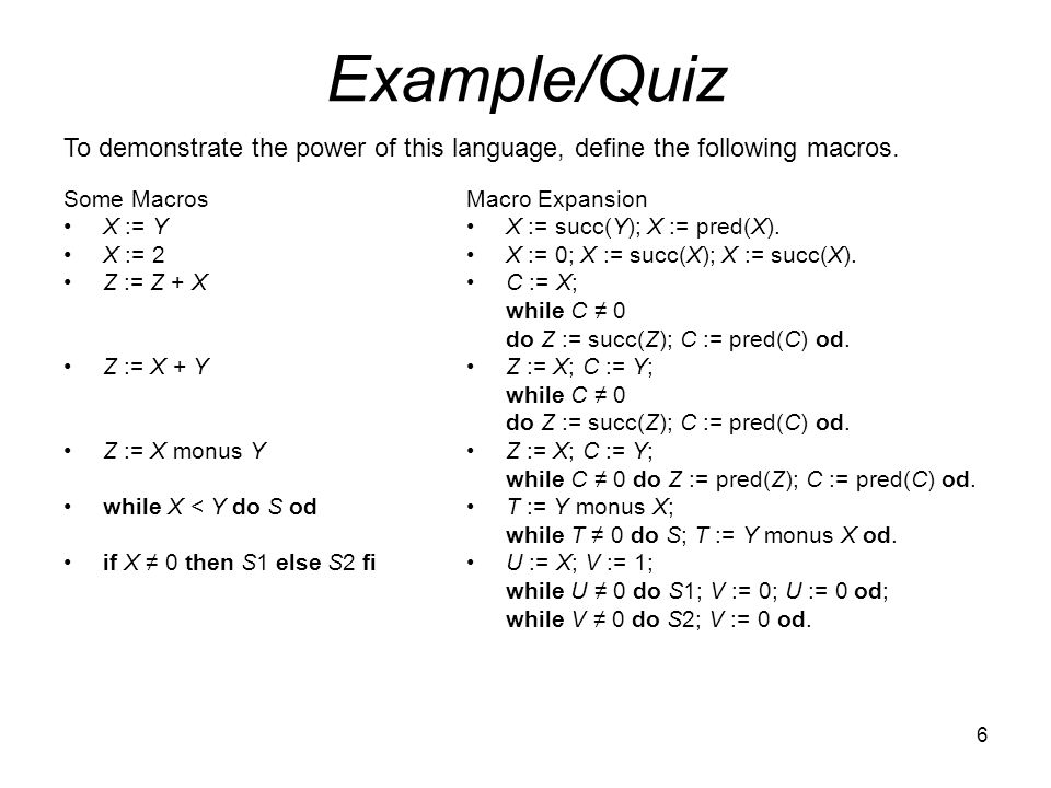 6 Example/Quiz Some Macros X := Y X := 2 Z := Z + X Z := X + Y Z := X monus Y while X < Y do S od if X ≠ 0 then S1 else S2 fi Macro Expansion X := succ(Y); X := pred(X).