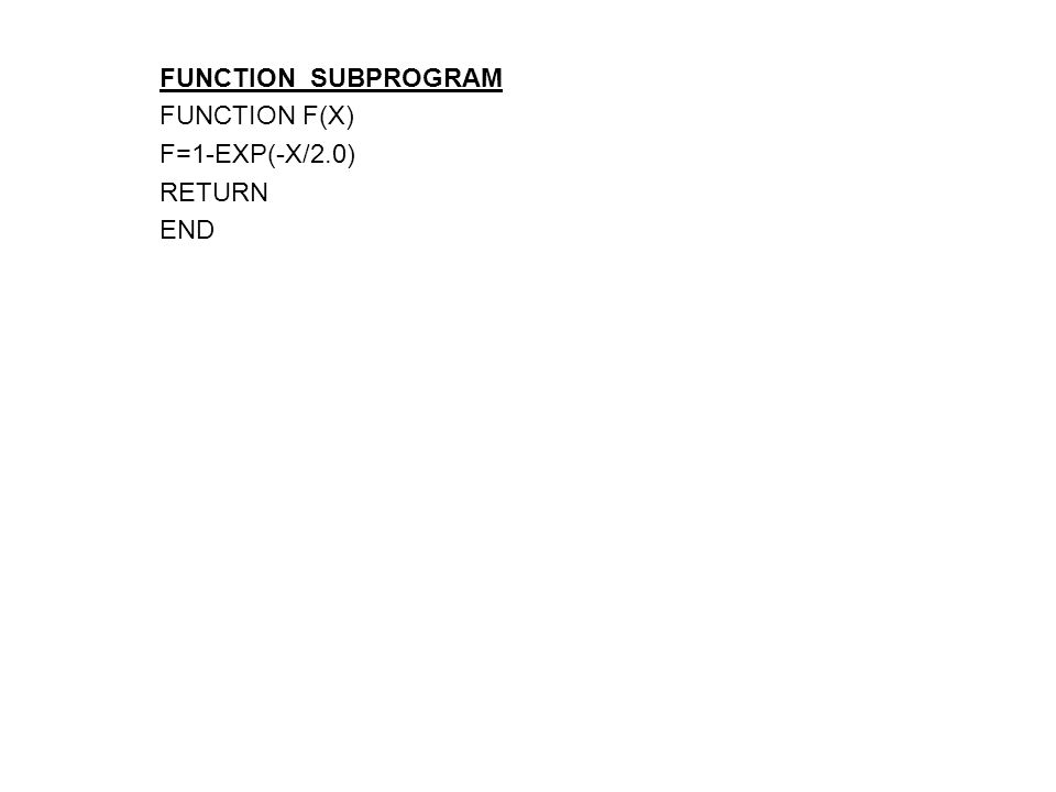 FUNCTION SUBPROGRAM FUNCTION F(X) F=1-EXP(-X/2.0) RETURN END