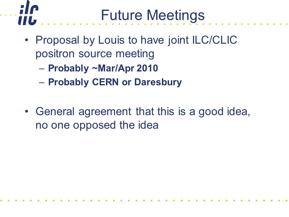 Future Meetings Proposal by Louis to have joint ILC/CLIC positron source meeting –Probably ~Mar/Apr 2010 –Probably CERN or Daresbury General agreement that this is a good idea, no one opposed the idea