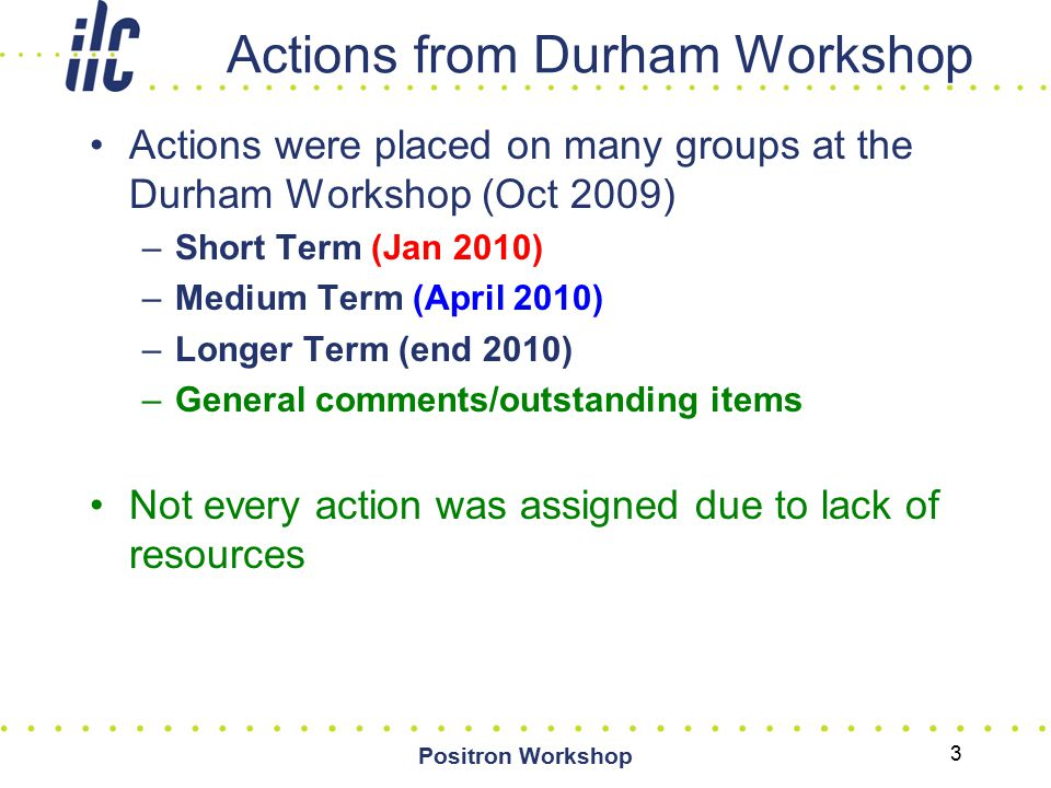 Actions from Durham Workshop Actions were placed on many groups at the Durham Workshop (Oct 2009) –Short Term (Jan 2010) –Medium Term (April 2010) –Longer Term (end 2010) –General comments/outstanding items Not every action was assigned due to lack of resources Positron Workshop 3