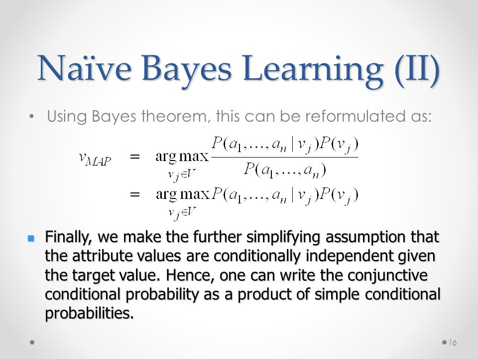 Naïve Bayes Learning (II) Using Bayes theorem, this can be reformulated as: 16 Finally, we make the further simplifying assumption that the attribute values are conditionally independent given the target value.