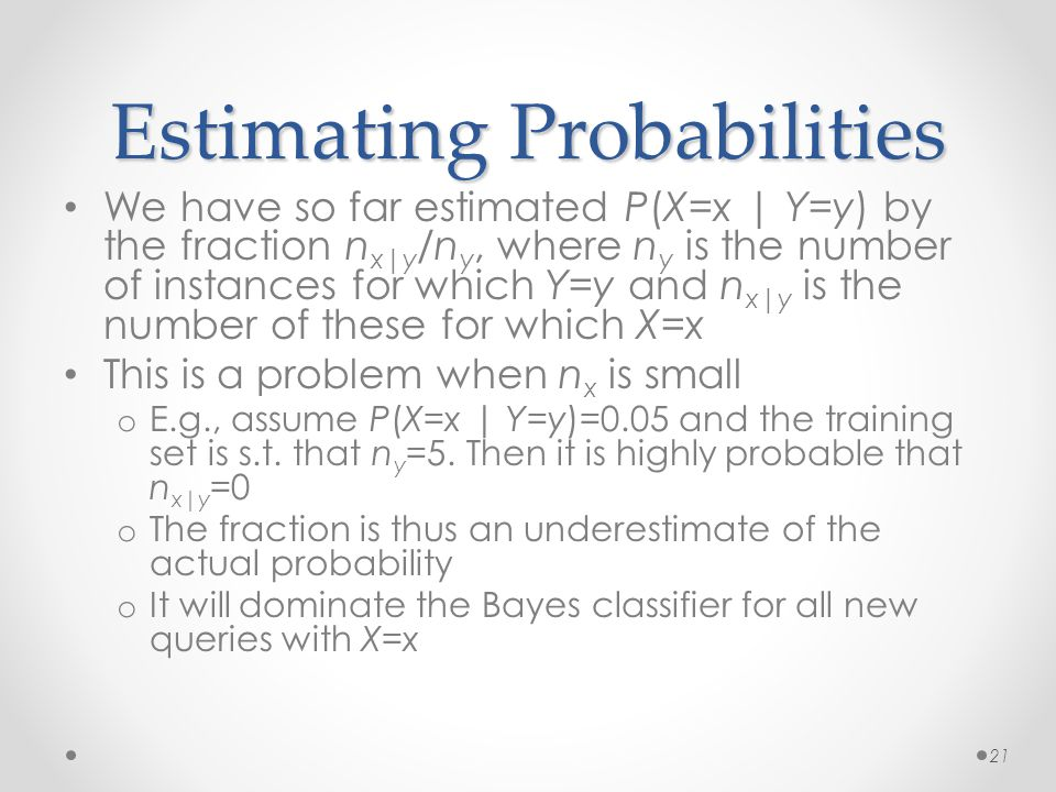 Estimating Probabilities We have so far estimated P(X=x | Y=y) by the fraction n x|y /n y, where n y is the number of instances for which Y=y and n x|y is the number of these for which X=x This is a problem when n x is small o E.g., assume P(X=x | Y=y)=0.05 and the training set is s.t.