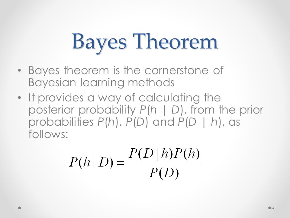 Bayes Theorem Bayes theorem is the cornerstone of Bayesian learning methods It provides a way of calculating the posterior probability P(h | D), from the prior probabilities P(h), P(D) and P(D | h), as follows: 4