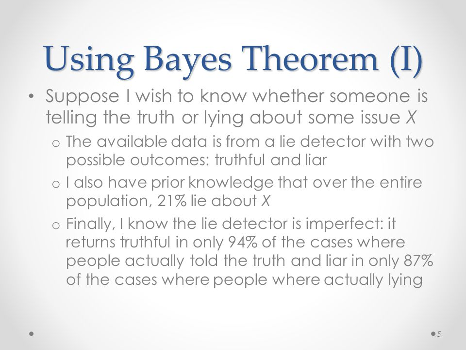 Using Bayes Theorem (I) Suppose I wish to know whether someone is telling the truth or lying about some issue X o The available data is from a lie detector with two possible outcomes: truthful and liar o I also have prior knowledge that over the entire population, 21% lie about X o Finally, I know the lie detector is imperfect: it returns truthful in only 94% of the cases where people actually told the truth and liar in only 87% of the cases where people where actually lying 5
