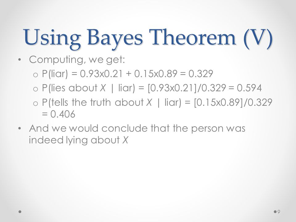 Using Bayes Theorem (V) Computing, we get: o P(liar) = 0.93x0.21 + 0.15x0.89 = 0.329 o P(lies about X | liar) = [0.93x0.21]/0.329 = 0.594 o P(tells the truth about X | liar) = [0.15x0.89]/0.329 = 0.406 And we would conclude that the person was indeed lying about X 9