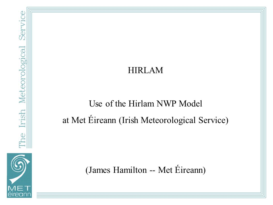 HIRLAM Use of the Hirlam NWP Model at Met Éireann (Irish Meteorological Service) (James Hamilton -- Met Éireann)