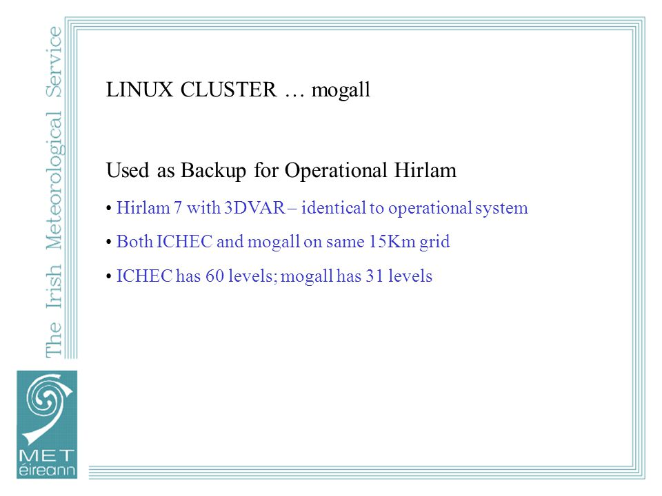 LINUX CLUSTER … mogall Used as Backup for Operational Hirlam Hirlam 7 with 3DVAR – identical to operational system Both ICHEC and mogall on same 15Km grid ICHEC has 60 levels; mogall has 31 levels