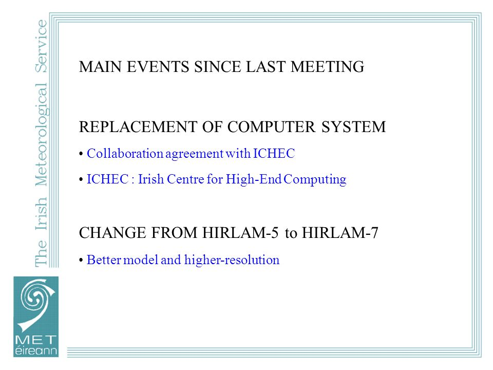 MAIN EVENTS SINCE LAST MEETING REPLACEMENT OF COMPUTER SYSTEM Collaboration agreement with ICHEC ICHEC : Irish Centre for High-End Computing CHANGE FROM HIRLAM-5 to HIRLAM-7 Better model and higher-resolution