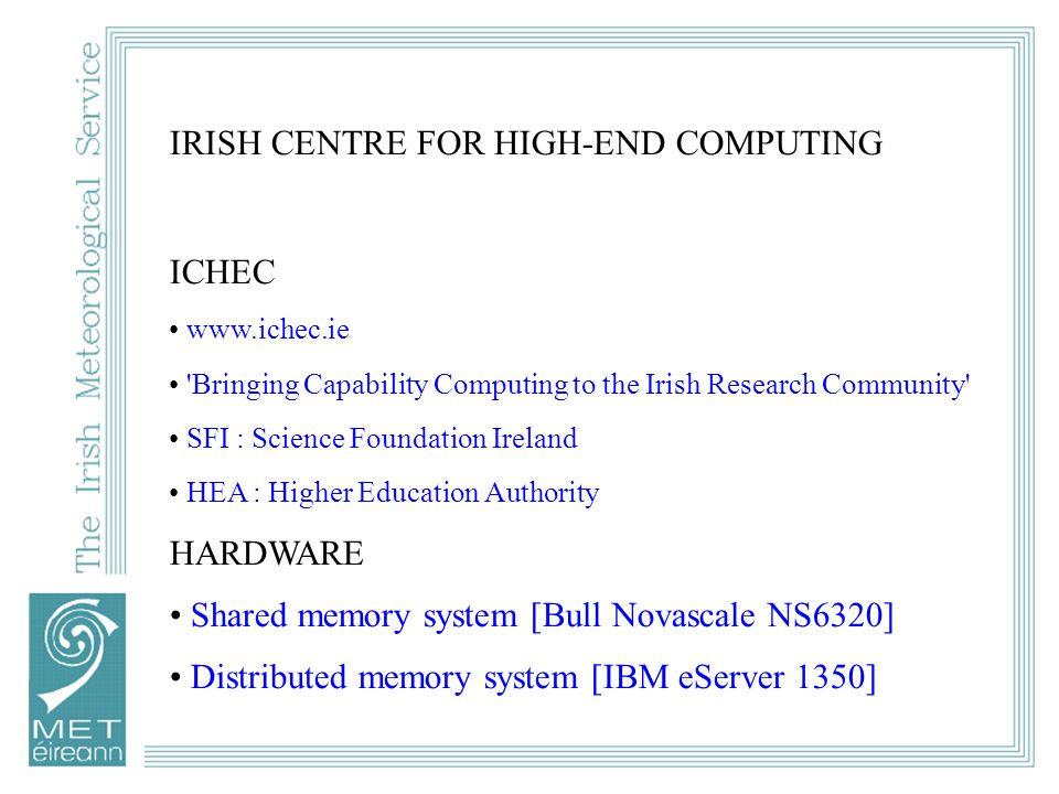IRISH CENTRE FOR HIGH-END COMPUTING ICHEC www.ichec.ie Bringing Capability Computing to the Irish Research Community SFI : Science Foundation Ireland HEA : Higher Education Authority HARDWARE Shared memory system [Bull Novascale NS6320] Distributed memory system [IBM eServer 1350]