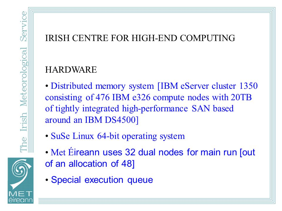 IRISH CENTRE FOR HIGH-END COMPUTING HARDWARE Distributed memory system [IBM eServer cluster 1350 consisting of 476 IBM e326 compute nodes with 20TB of tightly integrated high-performance SAN based around an IBM DS4500] SuSe Linux 64-bit operating system Met É ireann uses 32 dual nodes for main run [out of an allocation of 48] Special execution queue