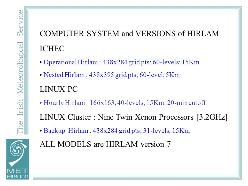 COMPUTER SYSTEM and VERSIONS of HIRLAM ICHEC Operational Hirlam : 438x284 grid pts; 60-levels; 15Km Nested Hirlam : 438x395 grid pts; 60-level; 5Km LINUX PC Hourly Hirlam : 166x163; 40-levels; 15Km; 20-min cutoff LINUX Cluster : Nine Twin Xenon Processors [3.2GHz] Backup Hirlam : 438x284 grid pts; 31-levels; 15Km ALL MODELS are HIRLAM version 7