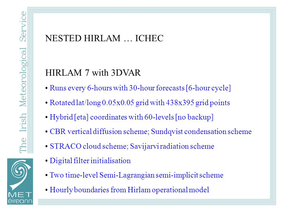 NESTED HIRLAM … ICHEC HIRLAM 7 with 3DVAR Runs every 6-hours with 30-hour forecasts [6-hour cycle] Rotated lat/long 0.05x0.05 grid with 438x395 grid points Hybrid [eta] coordinates with 60-levels [no backup] CBR vertical diffusion scheme; Sundqvist condensation scheme STRACO cloud scheme; Savijarvi radiation scheme Digital filter initialisation Two time-level Semi-Lagrangian semi-implicit scheme Hourly boundaries from Hirlam operational model