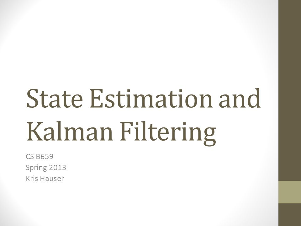 State Estimation and Kalman Filtering CS B659 Spring 2013 Kris Hauser