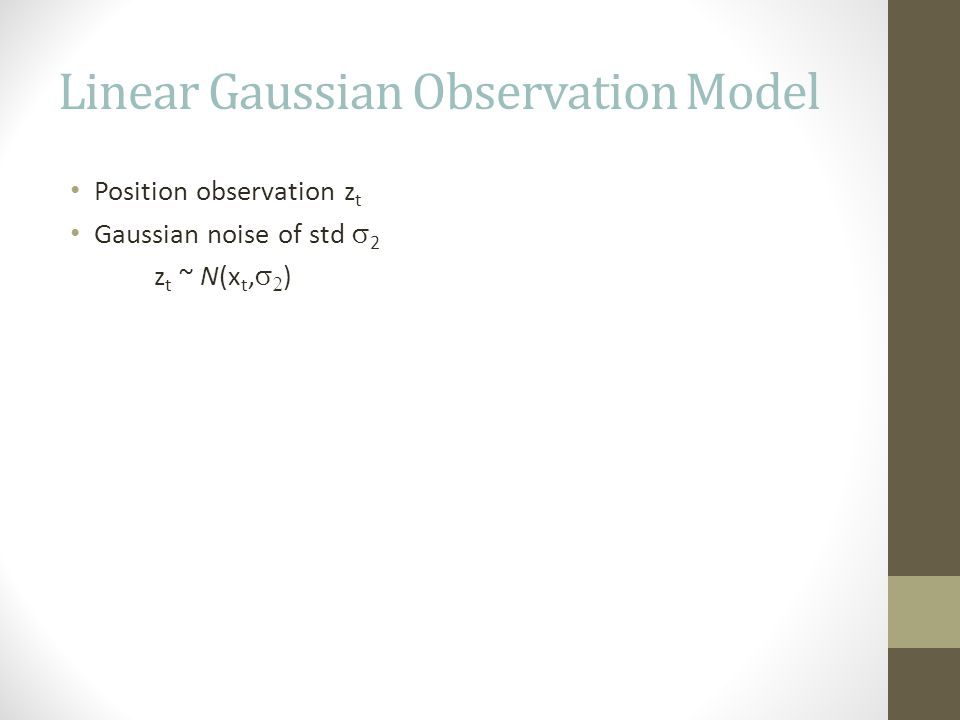 Linear Gaussian Observation Model Position observation z t Gaussian noise of std  2 z t ~ N(x t,   )