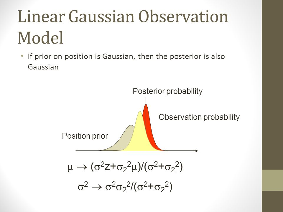 Linear Gaussian Observation Model If prior on position is Gaussian, then the posterior is also Gaussian   (  2 z+  2 2  )/(  2 +  2 2 )  2   2  2 2 /(  2 +  2 2 ) Position prior Posterior probability Observation probability