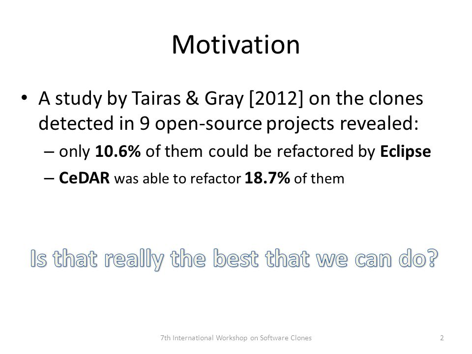 Motivation A study by Tairas & Gray [2012] on the clones detected in 9 open-source projects revealed: – only 10.6% of them could be refactored by Eclipse – CeDAR was able to refactor 18.7% of them 7th International Workshop on Software Clones2