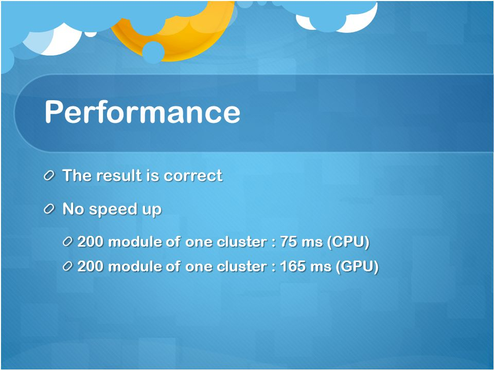 Performance The result is correct No speed up 200 module of one cluster : 75 ms (CPU) 200 module of one cluster : 165 ms (GPU)