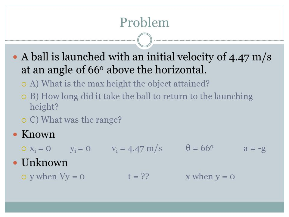 Problem A ball is launched with an initial velocity of 4.47 m/s at an angle of 66 o above the horizontal.