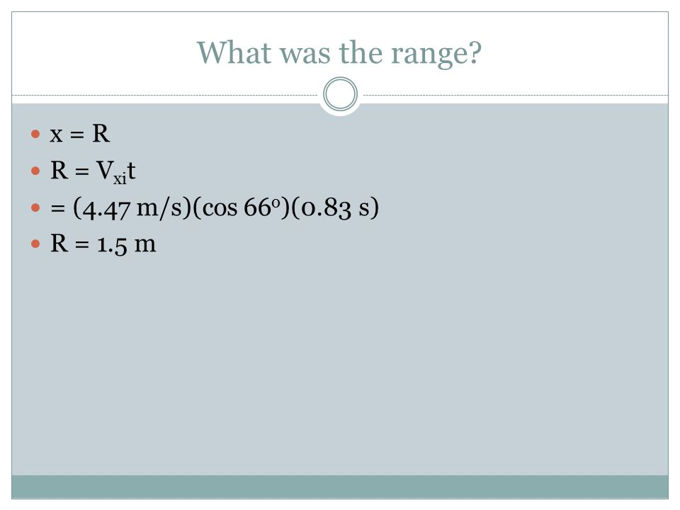 What was the range x = R R = V xi t = (4.47 m/s)(cos 66 o )(0.83 s) R = 1.5 m