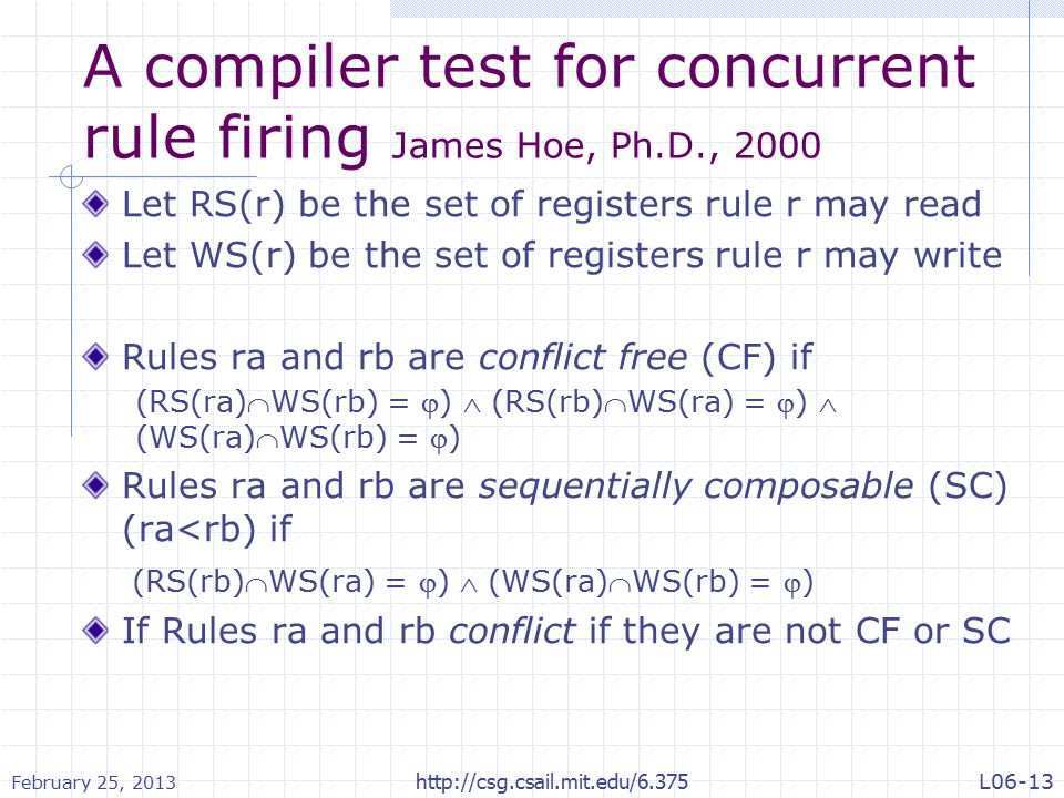 A compiler test for concurrent rule firing James Hoe, Ph.D., 2000 Let RS(r) be the set of registers rule r may read Let WS(r) be the set of registers rule r may write Rules ra and rb are conflict free (CF) if (RS(ra)WS(rb) = )  (RS(rb)WS(ra) = )  (WS(ra)WS(rb) = ) Rules ra and rb are sequentially composable (SC) (ra<rb) if (RS(rb)WS(ra) = )  (WS(ra)WS(rb) = ) If Rules ra and rb conflict if they are not CF or SC February 25, 2013 http://csg.csail.mit.edu/6.375L06-13
