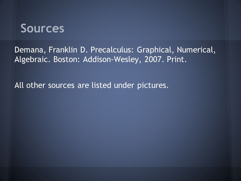 Sources Demana, Franklin D. Precalculus: Graphical, Numerical, Algebraic.