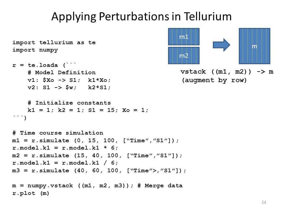 Applying Perturbations in Tellurium 24 import tellurium as te import numpy r = te.loada (``` # Model Definition v1: $Xo -> S1; k1*Xo; v2: S1 -> $w; k2*S1; # Initialize constants k1 = 1; k2 = 1; S1 = 15; Xo = 1; ```) # Time course simulation m1 = r.simulate (0, 15, 100, [ Time , S1 ]); r.model.k1 = r.model.k1 * 6; m2 = r.simulate (15, 40, 100, [ Time , S1 ]); r.model.k1 = r.model.k1 / 6; m3 = r.simulate (40, 60, 100, [ Time >, S1 ]); m = numpy.vstack ((m1, m2, m3)); # Merge data r.plot (m) m1 m2 m vstack ((m1, m2)) -> m (augment by row)