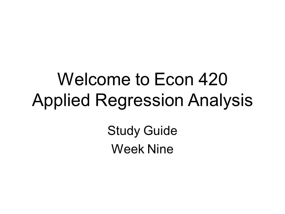 Welcome to Econ 420 Applied Regression Analysis Study Guide Week Nine