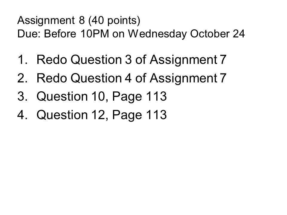 Assignment 8 (40 points) Due: Before 10PM on Wednesday October 24 1.Redo Question 3 of Assignment 7 2.Redo Question 4 of Assignment 7 3.Question 10, Page 113 4.Question 12, Page 113