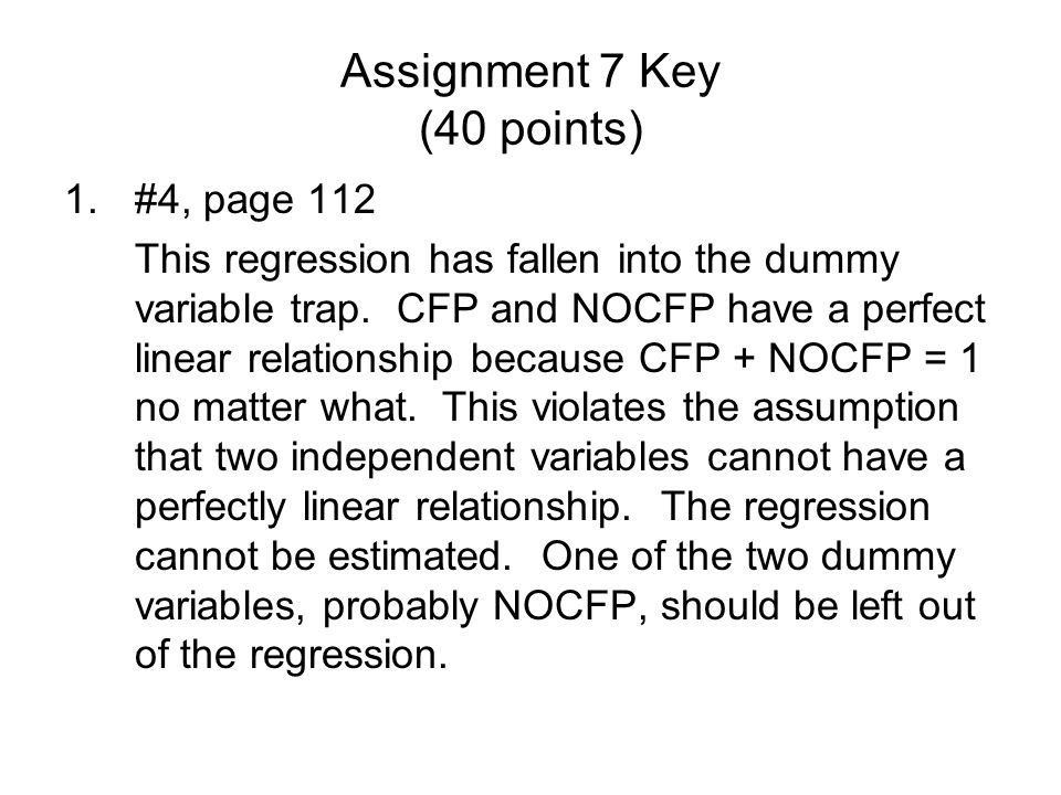 Assignment 7 Key (40 points) 1.#4, page 112 This regression has fallen into the dummy variable trap.